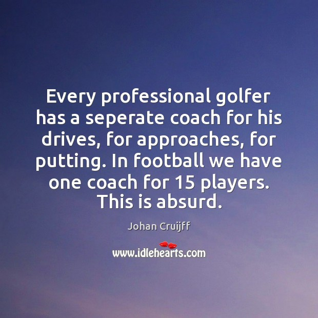 Every professional golfer has a seperate coach for his drives, for approaches, Johan Cruijff Picture Quote