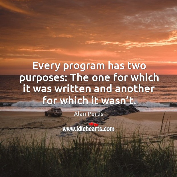 Every program has two purposes: the one for which it was written and another for which it wasn't. Alan Perlis Picture Quote