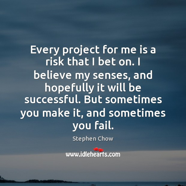 Every project for me is a risk that I bet on. I Image