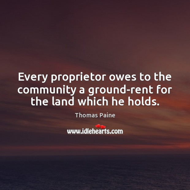 Every proprietor owes to the community a ground-rent for the land which he holds. Image