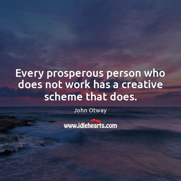 Every prosperous person who does not work has a creative scheme that does. Image