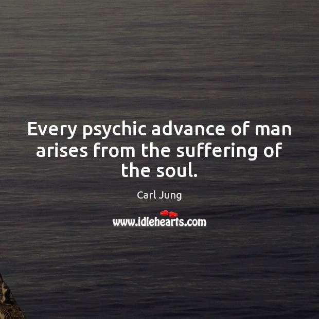 Image, Every psychic advance of man arises from the suffering of the soul.