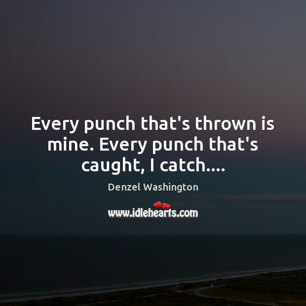 Every punch that's thrown is mine. Every punch that's caught, I catch…. Denzel Washington Picture Quote