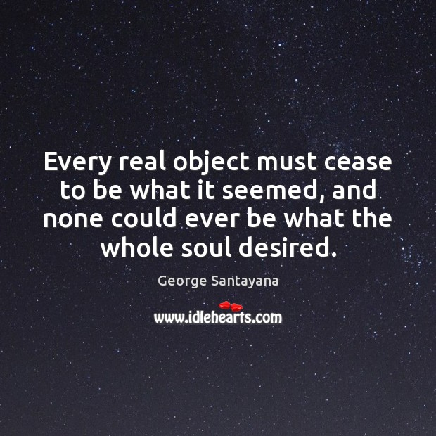 Every real object must cease to be what it seemed, and none Image