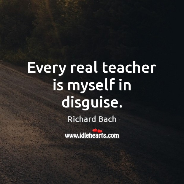 Every real teacher is myself in disguise. Teacher Quotes Image