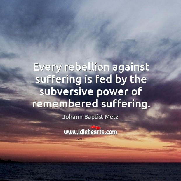 Every rebellion against suffering is fed by the subversive power of remembered suffering. Johann Baptist Metz Picture Quote
