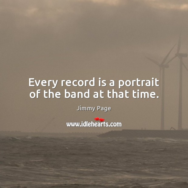 Every record is a portrait of the band at that time. Image