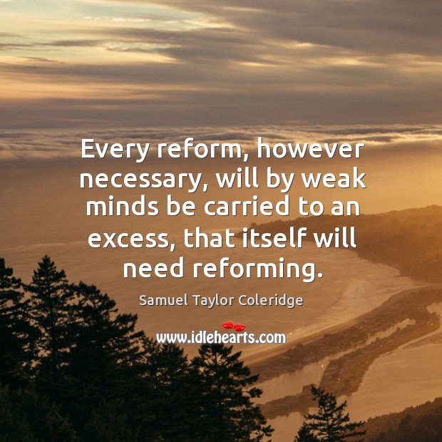 Every reform, however necessary, will by weak minds be carried to an excess, that itself will need reforming. Image