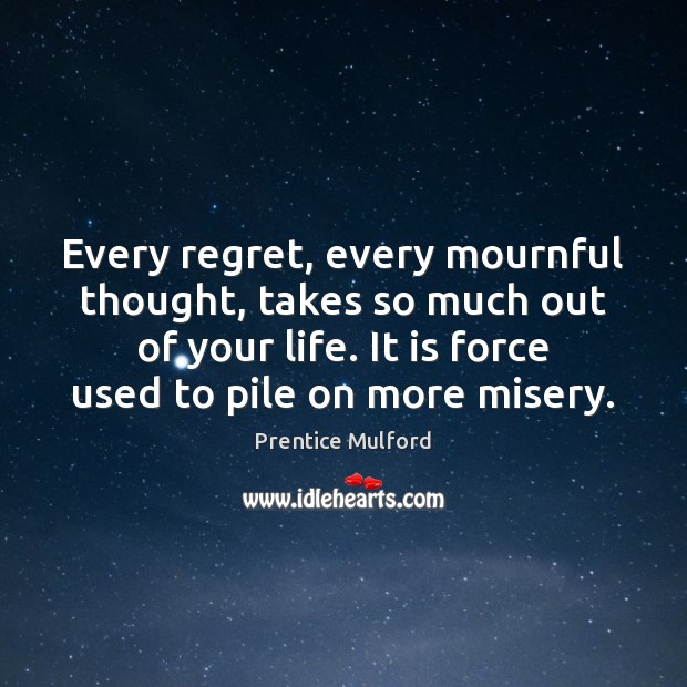 Every regret, every mournful thought, takes so much out of your life. Image