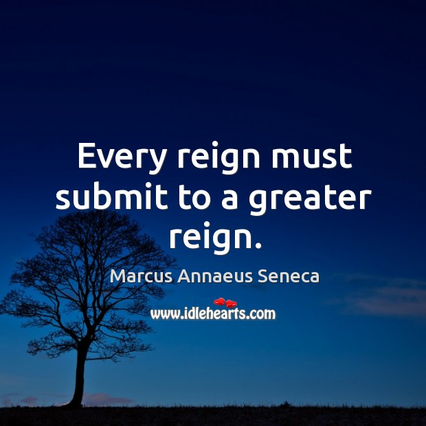 Every reign must submit to a greater reign. Marcus Annaeus Seneca Picture Quote