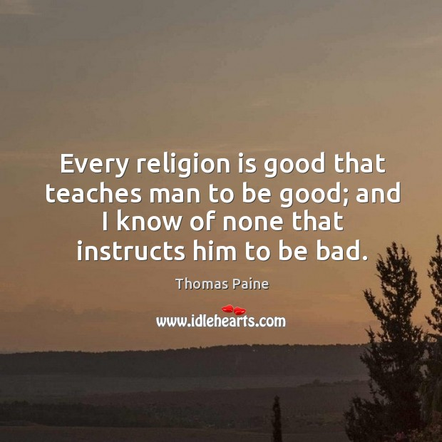 Image, Every religion is good that teaches man to be good; and I know of none that instructs him to be bad.