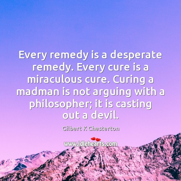 Image, Every remedy is a desperate remedy. Every cure is a miraculous cure.
