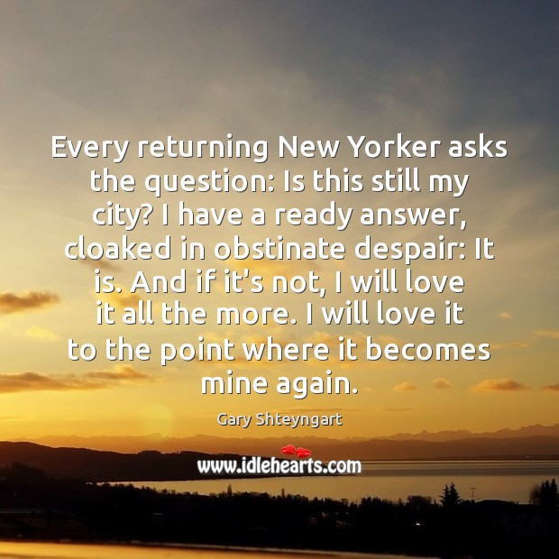 Every returning New Yorker asks the question: Is this still my city? Gary Shteyngart Picture Quote