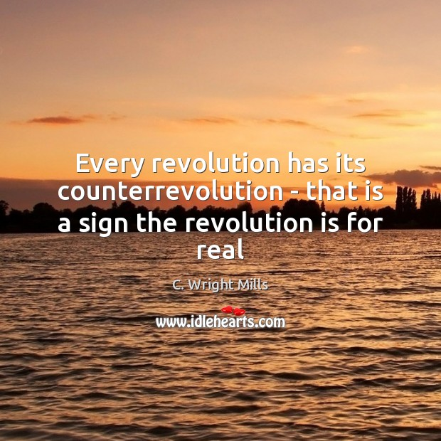 Every revolution has its counterrevolution – that is a sign the revolution is for real C. Wright Mills Picture Quote