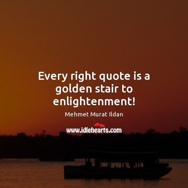 Image, Every right quote is a golden stair to enlightenment!