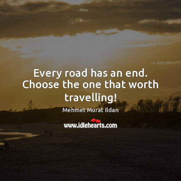 Image, Every road has an end. Choose the one that worth travelling!