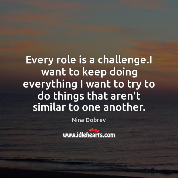 Every role is a challenge.I want to keep doing everything I Nina Dobrev Picture Quote