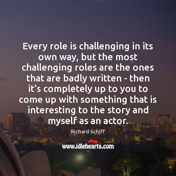 Every role is challenging in its own way, but the most challenging Richard Schiff Picture Quote