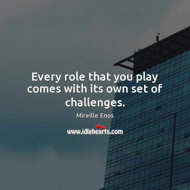 Mireille Enos Picture Quote image saying: Every role that you play comes with its own set of challenges.