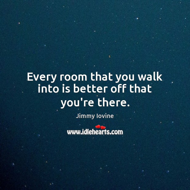 Every room that you walk into is better off that you're there. Image