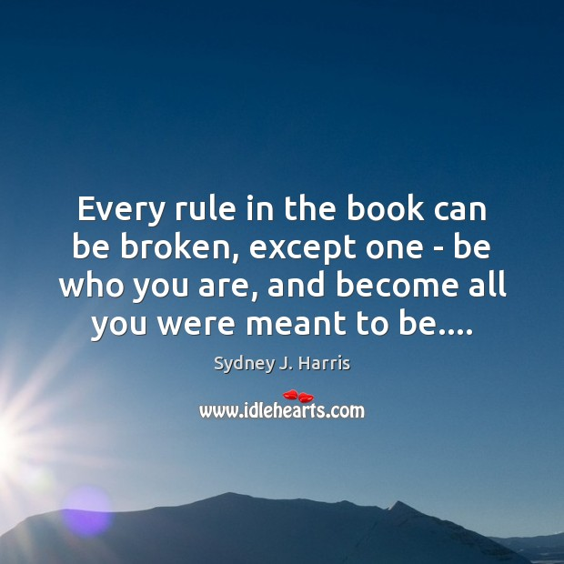 Every rule in the book can be broken, except one – be Sydney J. Harris Picture Quote