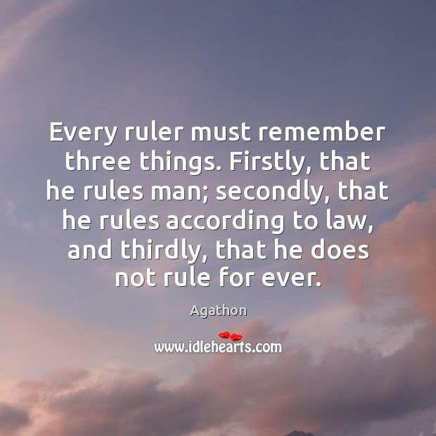 Image, Every ruler must remember three things. Firstly, that he rules man; secondly,