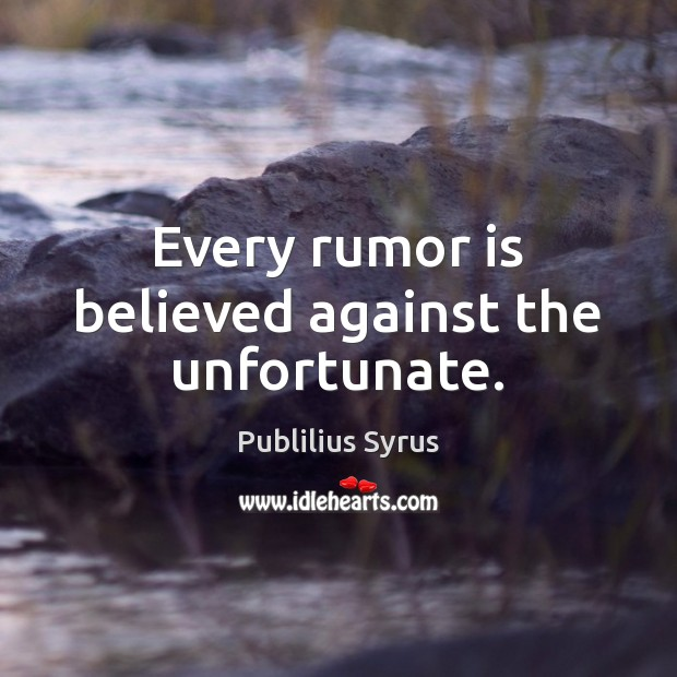 Every rumor is believed against the unfortunate. Image