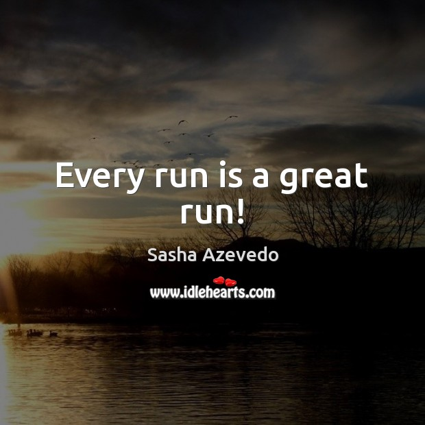 Every run is a great run! Sasha Azevedo Picture Quote