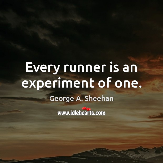 Every runner is an experiment of one. George A. Sheehan Picture Quote
