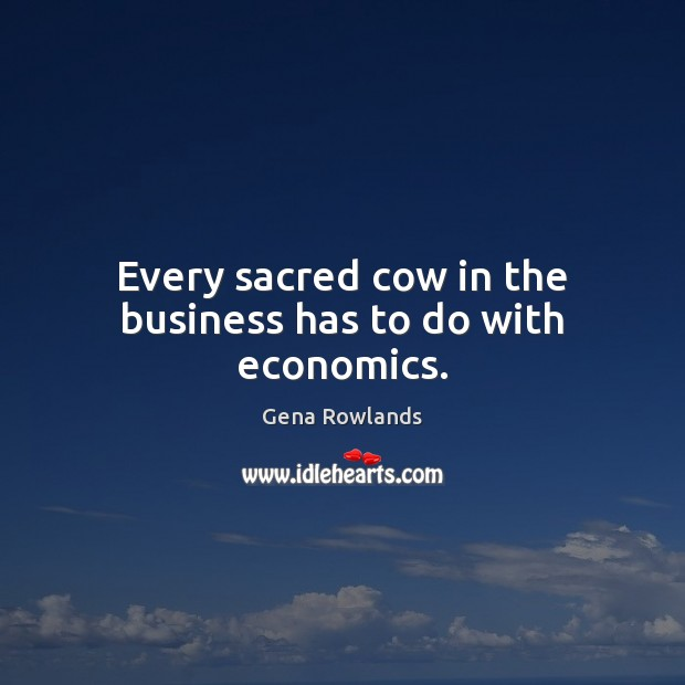 Every sacred cow in the business has to do with economics. Gena Rowlands Picture Quote