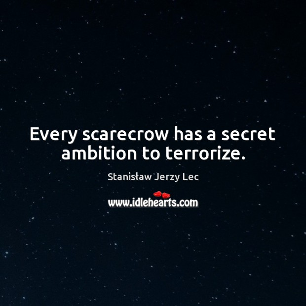 Every scarecrow has a secret ambition to terrorize. Stanisław Jerzy Lec Picture Quote