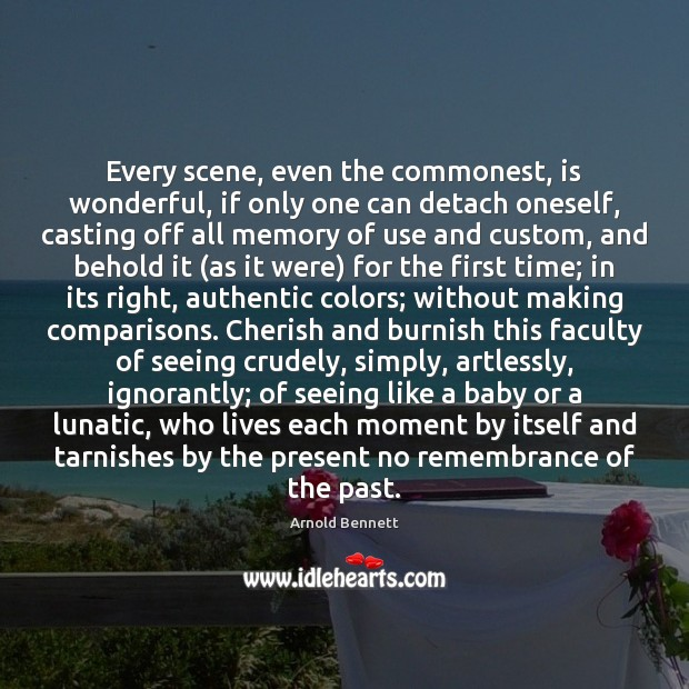 Every scene, even the commonest, is wonderful, if only one can detach Arnold Bennett Picture Quote