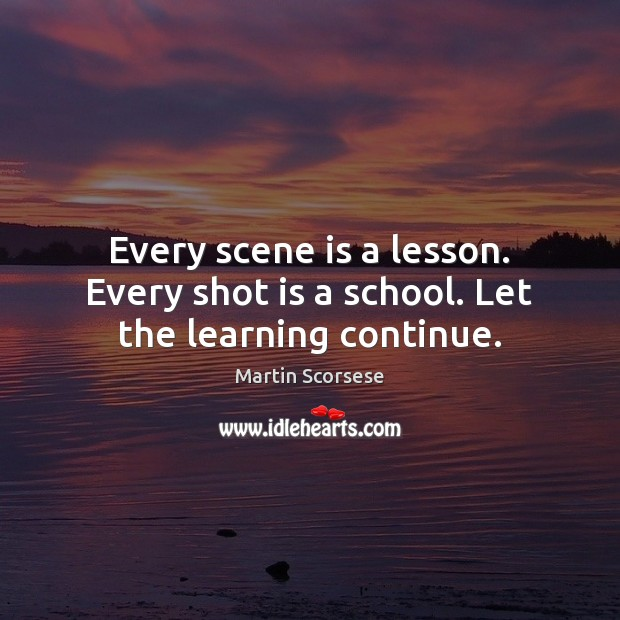 Every scene is a lesson. Every shot is a school. Let the learning continue. Martin Scorsese Picture Quote