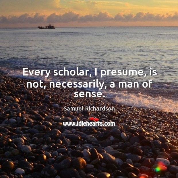 Image, Every scholar, I presume, is not, necessarily, a man of sense.