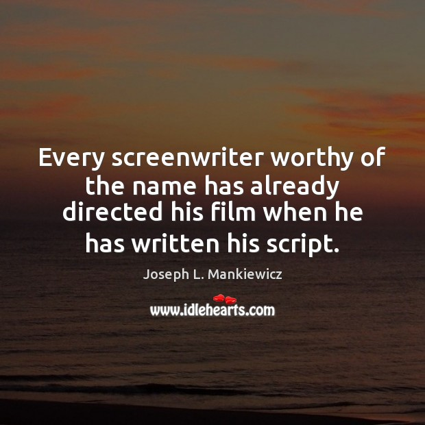 Every screenwriter worthy of the name has already directed his film when Joseph L. Mankiewicz Picture Quote
