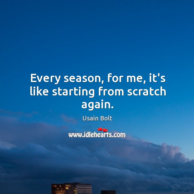 Every season, for me, it's like starting from scratch again. Usain Bolt Picture Quote