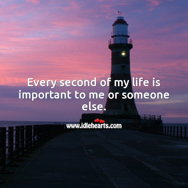 Every second of my life is important to me or someone else. Life Quotes Image