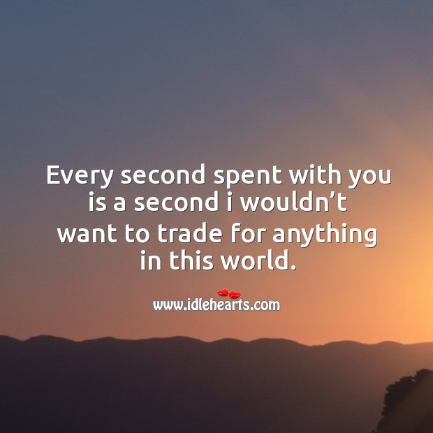 Every second spent with you is a second I wouldn't want to trade for anything in this world. Image