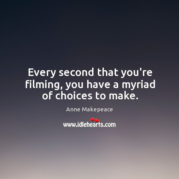 Image, Every second that you're filming, you have a myriad of choices to make.