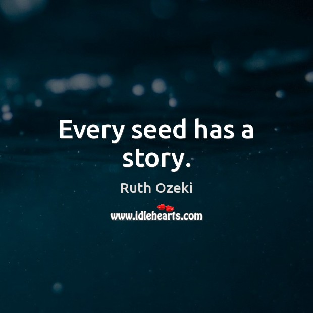 Every seed has a story. Ruth Ozeki Picture Quote