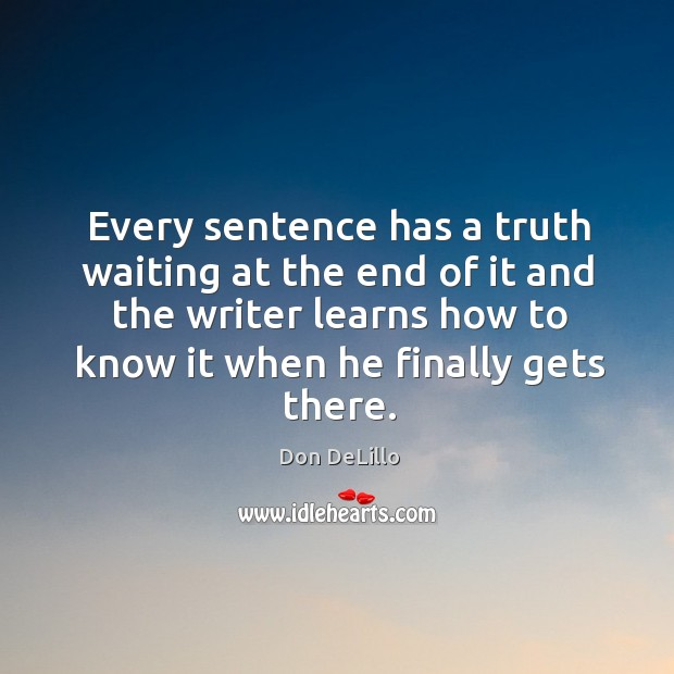 Every sentence has a truth waiting at the end of it and the writer learns how to know it when he finally gets there. Image