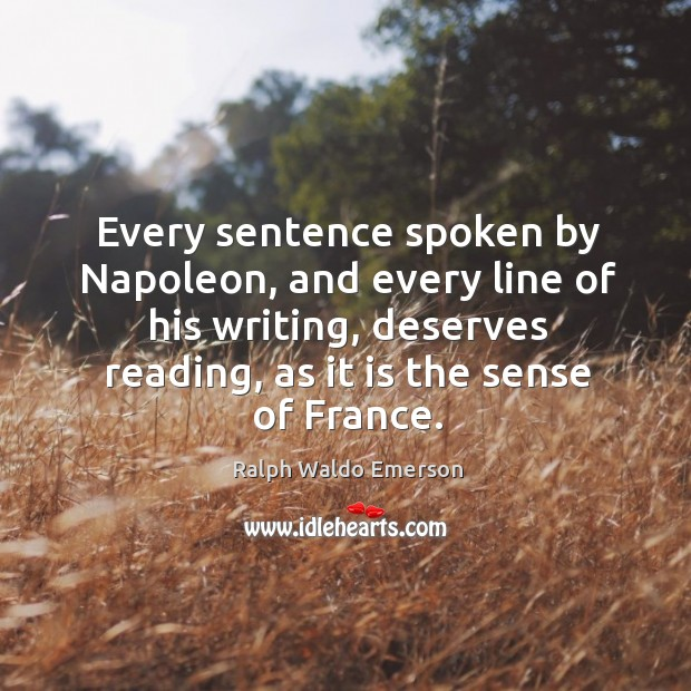 Every sentence spoken by napoleon, and every line of his writing, deserves reading, as it is the sense of france. Image