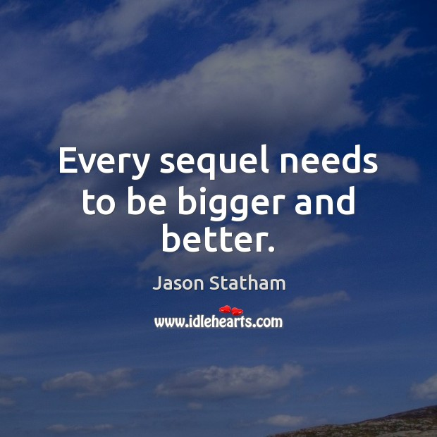 Every sequel needs to be bigger and better. Jason Statham Picture Quote