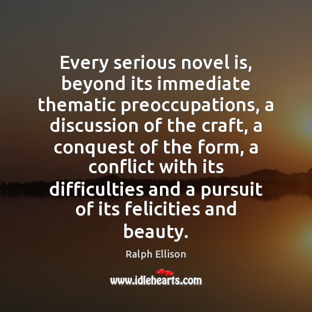 Every serious novel is, beyond its immediate thematic preoccupations, a discussion of Ralph Ellison Picture Quote