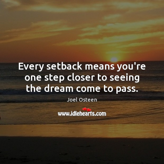 Image, Every setback means you're one step closer to seeing the dream come to pass.