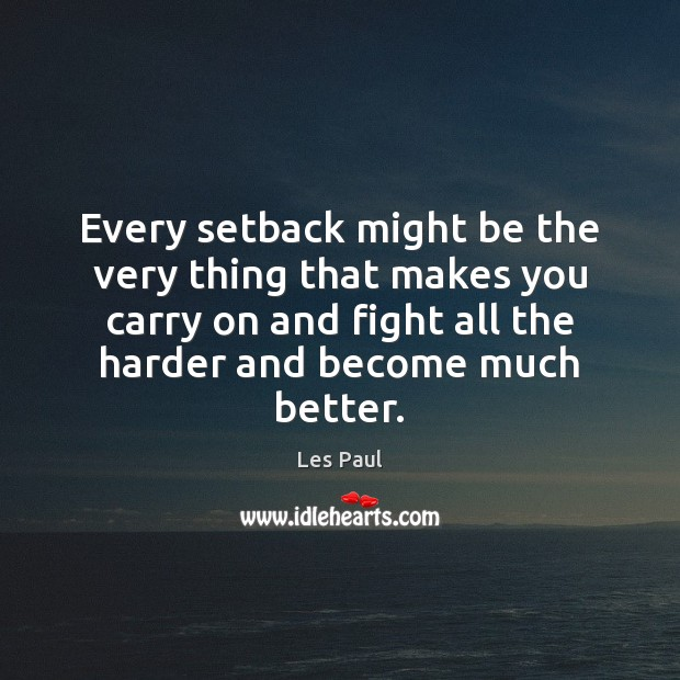 Every setback might be the very thing that makes you carry on Les Paul Picture Quote