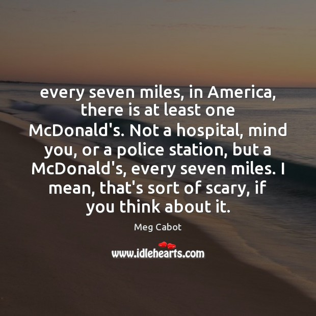 Every seven miles, in America, there is at least one McDonald's. Not Meg Cabot Picture Quote