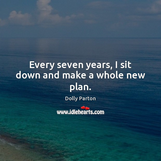 Every seven years, I sit down and make a whole new plan. Dolly Parton Picture Quote