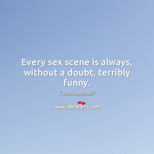 Every sex scene is always, without a doubt, terribly funny. Katee Sackhoff Picture Quote