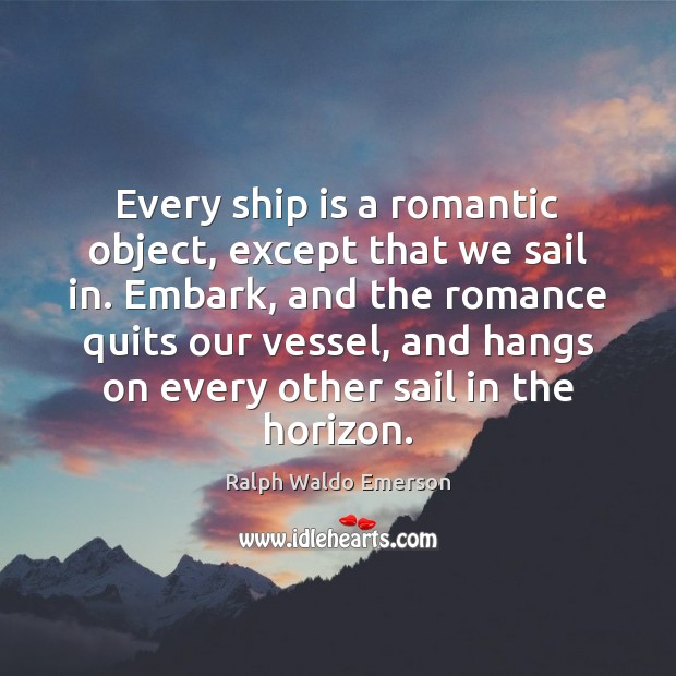 Every ship is a romantic object, except that we sail in. Embark, Image